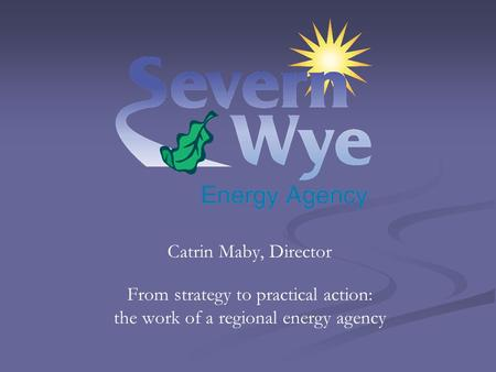 Catrin Maby, Director From strategy to practical action: the work of a regional energy agency.