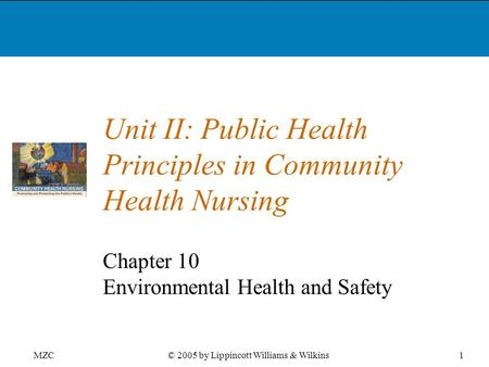 MZC1© 2005 by Lippincott Williams & Wilkins Unit II: Public Health Principles in Community Health Nursing Chapter 10 Environmental Health and Safety.