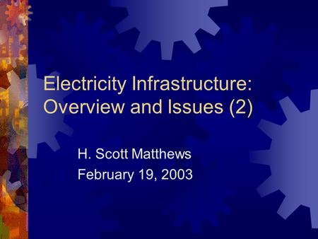 Electricity Infrastructure: Overview and Issues (2) H. Scott Matthews February 19, 2003.