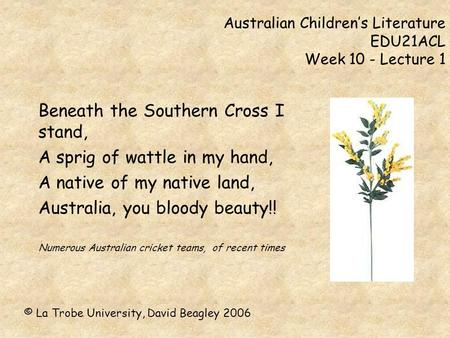 Australian Children's Literature EDU21ACL Week 10 - Lecture 1 Beneath the Southern Cross I stand, A sprig of wattle in my hand, A native of my native land,