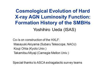 Cosmological Evolution of Hard X-ray AGN Luminosity Function: Formation History of the SMBHs Yoshihiro Ueda (ISAS) Co-Is on construction of the HXLF: Masayuki.