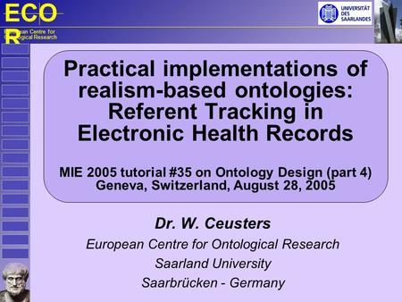 ECO R European Centre for Ontological Research Practical implementations of realism-based ontologies: Referent Tracking in Electronic Health Records MIE.
