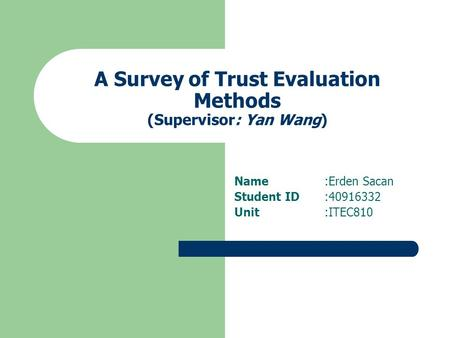 A Survey of Trust Evaluation Methods (Supervisor: Yan Wang) Name:Erden Sacan Student ID:40916332 Unit:ITEC810.