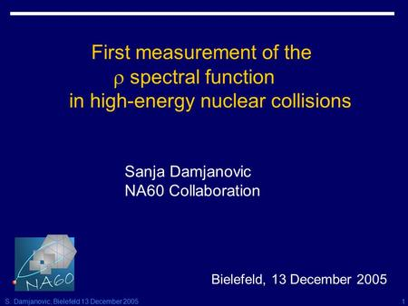 S. Damjanovic, Bielefeld 13 December 20051 First measurement of the  spectral function in high-energy nuclear collisions Sanja Damjanovic NA60 Collaboration.