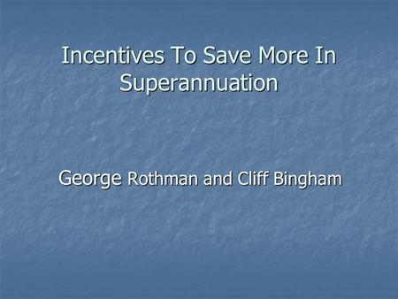 Incentives To Save More In Superannuation George Rothman and Cliff Bingham.