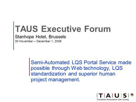 TAUS Executive Forum Stanhope Hotel, Brussels 30 November – December 1, 2006 Semi-Automated LQS Portal Service made possible through Web technology, LQS.