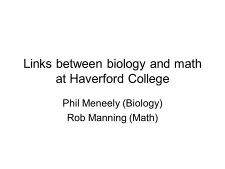 Links between biology and math at Haverford College Phil Meneely (Biology) Rob Manning (Math)