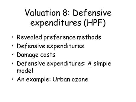 Valuation 8: Defensive expenditures (HPF) Revealed preference methods Defensive expenditures Damage costs Defensive expenditures: A simple model An example: