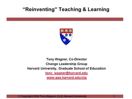 "© Copyright 2008 Tony Wagner, CLG, Harvard University 1 ""Reinventing"" Teaching & Learning Tony Wagner, Co-Director Change Leadership Group Harvard University,"