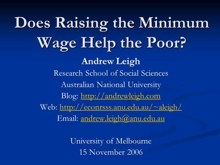 Does Raising the Minimum Wage Help the Poor? Andrew Leigh Research School of Social Sciences Australian National University Blog: