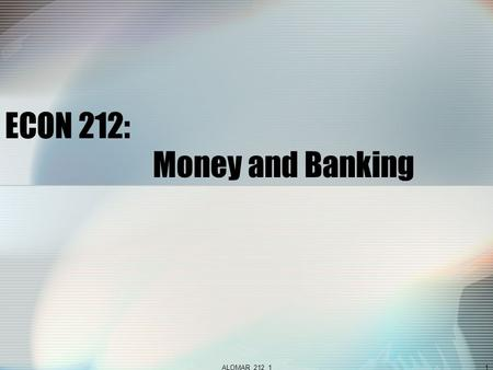 ALOMAR_212_11 ECON 212: Money and Banking. ALOMAR_212_12  Courses  212