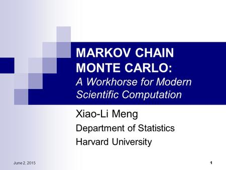 June 2, 2015 1 MARKOV CHAIN MONTE CARLO: A Workhorse for Modern Scientific Computation Xiao-Li Meng Department of Statistics Harvard University.