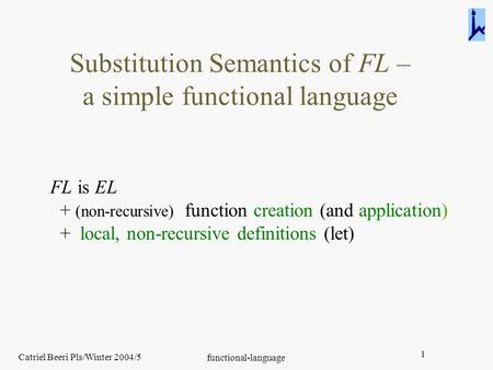 Catriel Beeri Pls/Winter 2004/5 functional-language 1 Substitution Semantics of FL – a simple functional language FL is EL + (non-recursive) function creation.