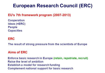 EU's 7th framework program (2007-2013) Cooperation Ideas (=ERC) People Capacities European Research Council (ERC) ERC The result of strong pressure from.