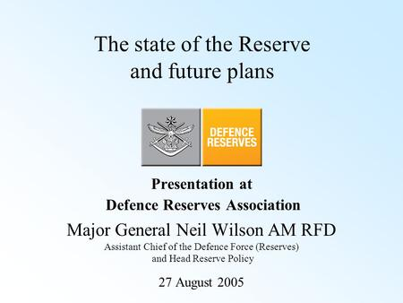 The state of the Reserve and future plans Presentation at Defence Reserves Association Major General Neil Wilson AM RFD Assistant Chief of the Defence.