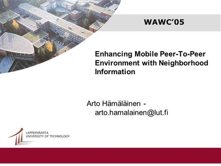 WAWC'05 Enhancing Mobile Peer-To-Peer Environment with Neighborhood Information Arto Hämäläinen -