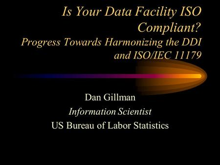 Is Your Data Facility ISO Compliant? Progress Towards Harmonizing the DDI and ISO/IEC 11179 Dan Gillman Information Scientist US Bureau of Labor Statistics.