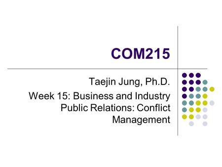 COM215 Taejin Jung, Ph.D. Week 15: Business and Industry Public Relations: Conflict Management.