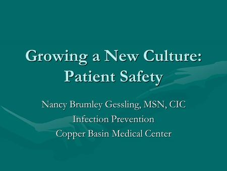 Growing a New Culture: Patient Safety Nancy Brumley Gessling, MSN, CIC Infection Prevention Copper Basin Medical Center.