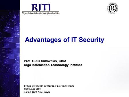 Advantages of IT Security Prof. Uldis Sukovskis, CISA Riga Information Technology Institute Secure information exchange in Electronic media Baltic IT&T.