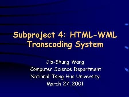 Subproject 4: HTML-WML Transcoding System Jia-Shung Wang Computer Science Department National Tsing Hua University March 27, 2001.