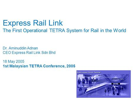 Express Rail Link The First Operational TETRA System for Rail in the World Dr. Aminuddin Adnan CEO Express Rail Link Sdn Bhd 18 May 2005 1st Malaysian.