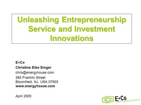 Unleashing Entrepreneurship Service and Investment Innovations E+Co Christine Eibs Singer 383 Franklin Street Bloomfield, NJ, USA.