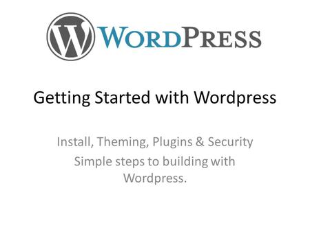 Getting Started with Wordpress Install, Theming, Plugins & Security Simple steps to building with Wordpress.