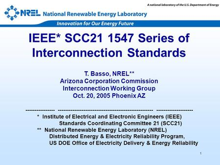 1 IEEE* SCC21 1547 Series of Interconnection Standards T. Basso, NREL** Arizona Corporation Commission Interconnection Working Group Oct. 20, 2005 Phoenix.