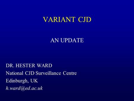 VARIANT CJD AN UPDATE DR. HESTER WARD National CJD Surveillance Centre Edinburgh, UK
