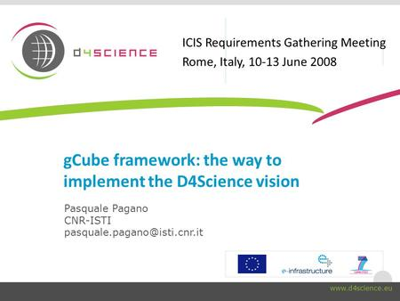 gCube framework: the way to implement the D4Science vision Pasquale Pagano CNR-ISTI ICIS Requirements Gathering.