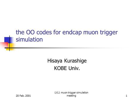 20 Feb. 2001 LVL1 muon trigger simulation meeting1 the OO codes for endcap muon trigger simulation Hisaya Kurashige KOBE Univ.