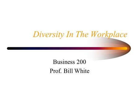 Diversity In The Workplace Business 200 Prof. Bill White.