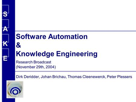 SAKESAKE SAKESAKE SAKESAKE Software Automation & Knowledge Engineering Research Broadcast (November 29th, 2004) Dirk Deridder, Johan Brichau, Thomas Cleenewerck,