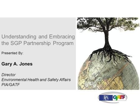 Understanding and Embracing the SGP Partnership Program Presented By: Gary A. Jones Director Environmental Health and Safety Affairs PIA/GATF.