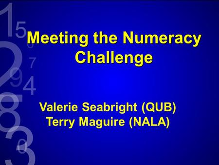 Meeting the Numeracy Challenge Valerie Seabright (QUB) Terry Maguire (NALA)