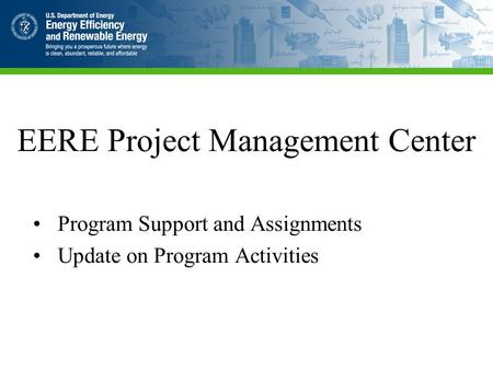EERE Project Management Center Program Support and Assignments Update on Program Activities.