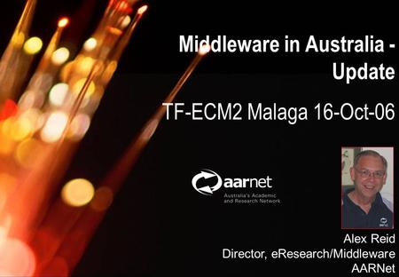 Alex Reid, AARNet Australia Middleware Update; 16-Oct-06 Middleware in Australia - Update TF-ECM2 Malaga 16-Oct-06 Alex Reid Director, eResearch/Middleware.
