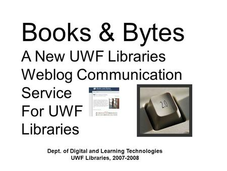 Books & Bytes A New UWF Libraries Weblog Communication Service For UWF Libraries Dept. of Digital and Learning Technologies UWF Libraries, 2007-2008.