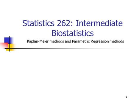 1 Statistics 262: Intermediate Biostatistics Kaplan-Meier methods and Parametric Regression methods.