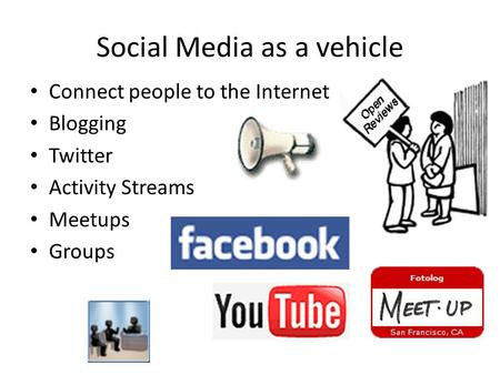 Social Media as a vehicle Connect people to the Internet Blogging Twitter Activity Streams Meetups Groups.