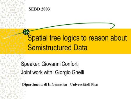 Spatial tree logics to reason about Semistructured Data Speaker: Giovanni Conforti Joint work with: Giorgio Ghelli SEBD 2003 Dipartimento di Informatica.