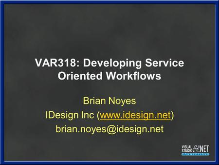 VAR318: Developing Service Oriented Workflows Brian Noyes IDesign Inc (www.idesign.net)www.idesign.net