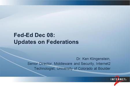 Fed-Ed Dec 08: Updates on Federations Dr. Ken Klingenstein, Senior Director, Middleware and Security, Internet2 Technologist, University of Colorado at.