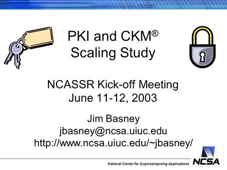 National Center for Supercomputing Applications PKI and CKM ® Scaling Study NCASSR Kick-off Meeting June 11-12, 2003 Jim Basney