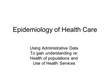Epidemiology of Health Care Using Administrative Data To gain understanding re: Health of populations and Use of Health Services.