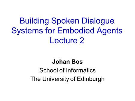 Building Spoken Dialogue Systems for Embodied Agents Lecture 2 Johan Bos School of Informatics The University of Edinburgh.