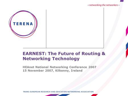 EARNEST: The Future of Routing & Networking Technology HEAnet National Networking Conference 2007 15 November 2007, Kilkenny, Ireland.