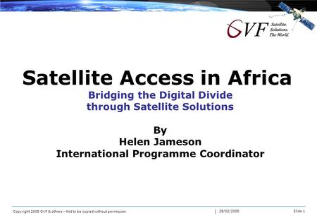 Slide 1 28/02/2005 Copyright 2005 GVF & others – Not to be copied without permission Satellite Access in Africa Bridging the Digital Divide through Satellite.