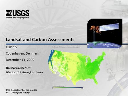 Landsat and Carbon Assessments COP-15 Copenhagen, Denmark December 11, 2009 Dr. Marcia McNutt Director, U.S. Geological Survey U.S. Department of the Interior.